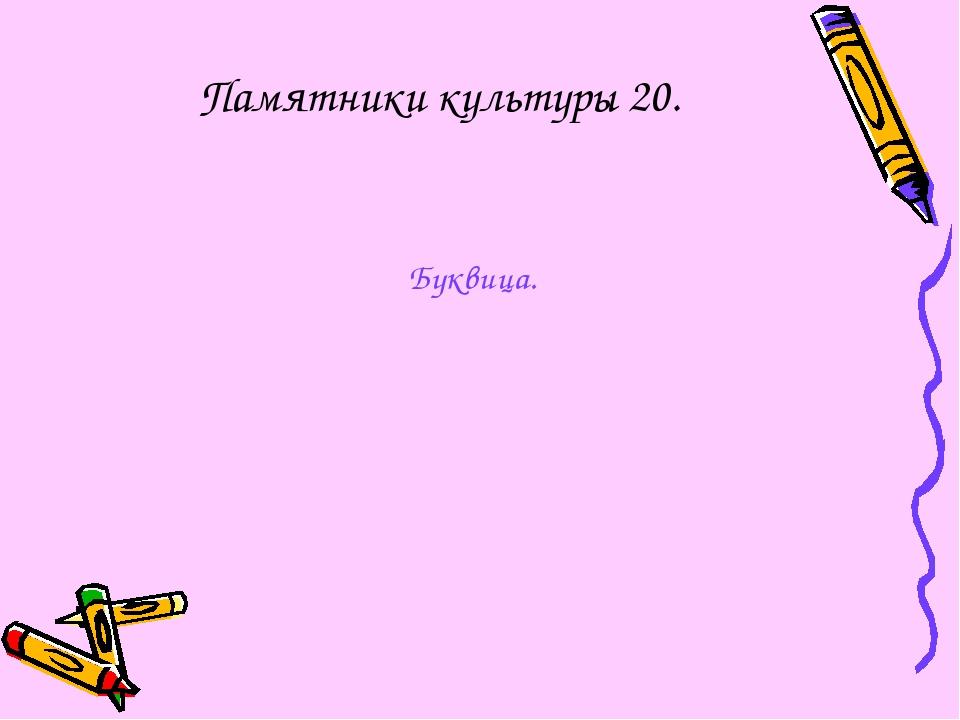 Памятники культуры 20. Буквица.