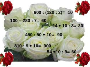 600 : (120 : 2)= 24  10 : 8= 54 10 : 9= 810 : 9  10= 450 : 50  10= 100 –