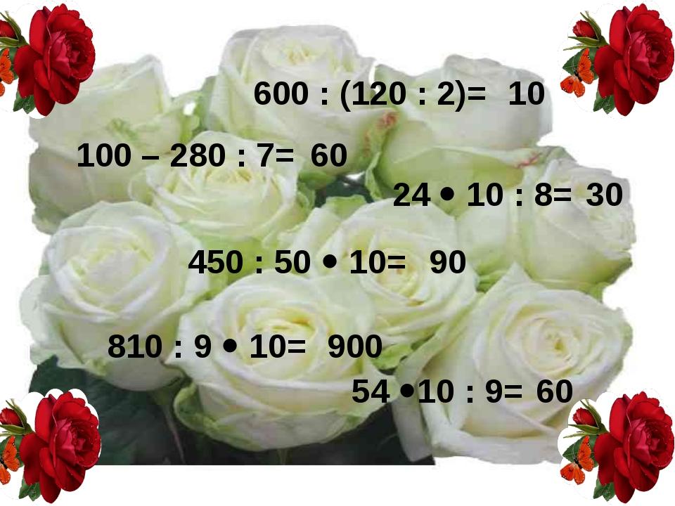 600 : (120 : 2)= 24  10 : 8= 54 10 : 9= 810 : 9  10= 450 : 50  10= 100 –...