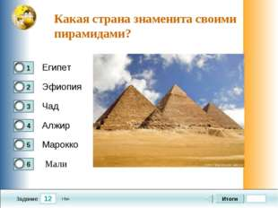 12 Задание Какая страна знаменита своими пирамидами? Египет Эфиопия Чад Алжир