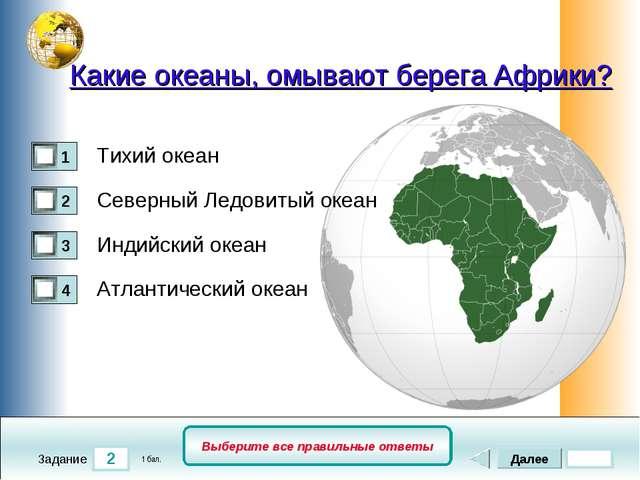 2 Задание Выберите все правильные ответы Какие океаны, омывают берега Африки?...