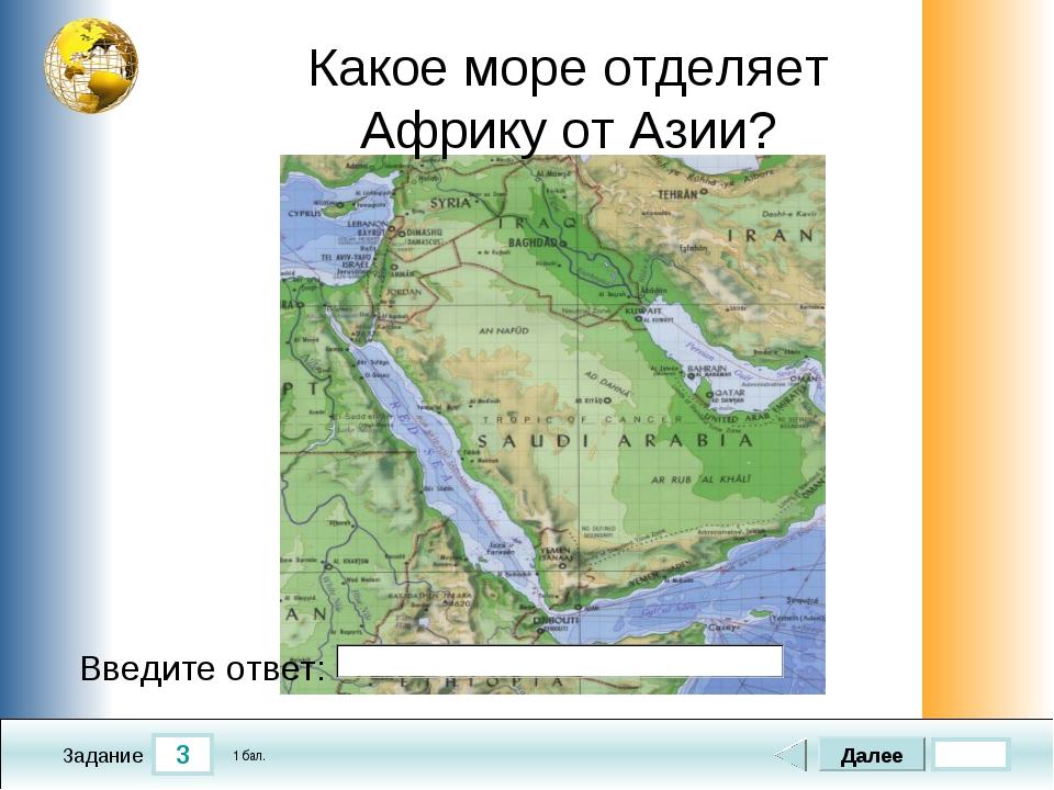 3 Задание Какое море отделяет Африку от Азии? Далее 1 бал. Введите ответ: