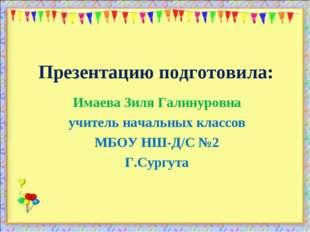 Презентацию подготовила: Имаева Зиля Галинуровна учитель начальных классов МБ