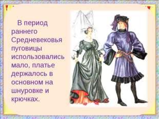 В период раннего Средневековья пуговицы использовались мало, платье держалось