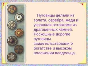 Пуговицы делали из золота, серебра, меди и украшали вставками из драгоценных
