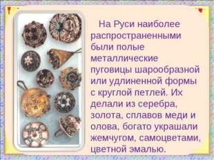 На Руси наиболее распространенными были полые металлические пуговицы шарообра