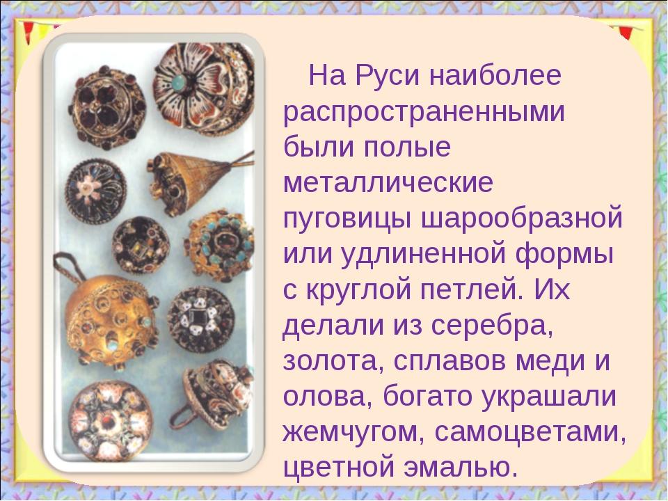 На Руси наиболее распространенными были полые металлические пуговицы шарообра...