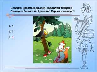 Сколько `красивых деталей` восхваляет в Вороне Лисица из басни И.А. Крылова `