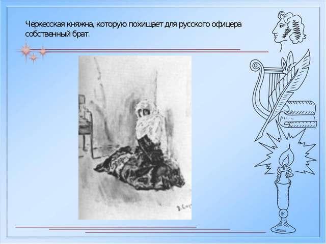 Черкесская княжна, которую похищает для русского офицера собственный брат.