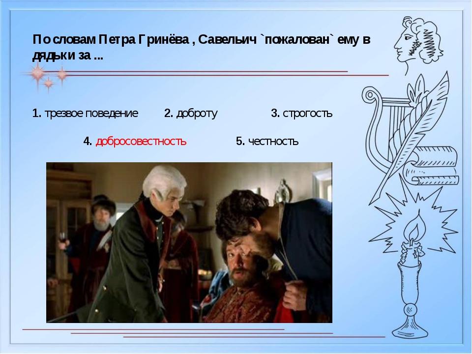 По словам Петра Гринёва , Савельич `пожалован` ему в дядьки за ... 1. трезвое...