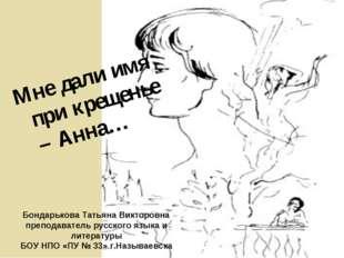 Мне дали имя при крещенье – Анна… Бондарькова Татьяна Викторовна преподавате
