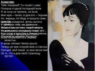 Ахматова: Тебе покорной! Ты сошёл с ума! Покорна я одной господней воле. Я не