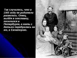 Так случилось, что в 1905 году ее родители развелись. Отец, выйдя в отставку