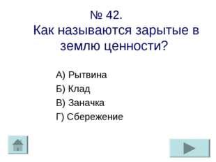 № 42. Как называются зарытые в землю ценности? А) Рытвина Б) Клад В) Заначка