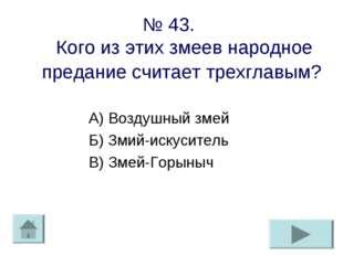 № 43. Кого из этих змеев народное предание считает трехглавым? А) Воздушный з