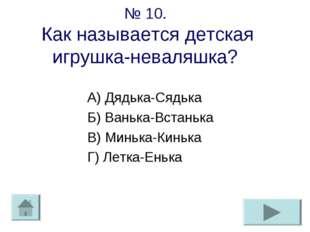 № 10. Как называется детская игрушка-неваляшка? А) Дядька-Сядька Б) Ванька-Вс
