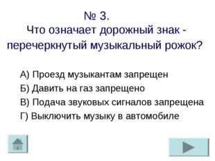 № 3. Что означает дорожный знак - перечеркнутый музыкальный рожок? А) Проезд
