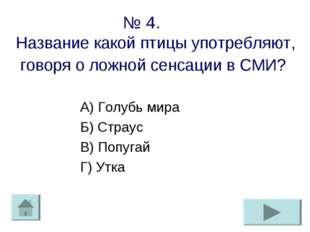 № 4. Название какой птицы употребляют, говоря о ложной сенсации в СМИ? А) Гол