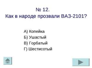 № 12. Как в народе прозвали ВАЗ-2101? А) Копейка Б) Ушастый В) Горбатый Г) Ше