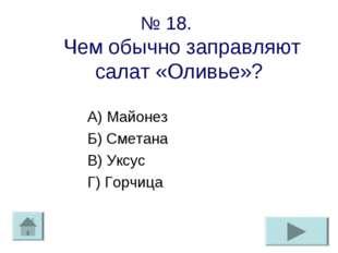 № 18. Чем обычно заправляют салат «Оливье»? А) Майонез Б) Сметана В) Уксус Г)