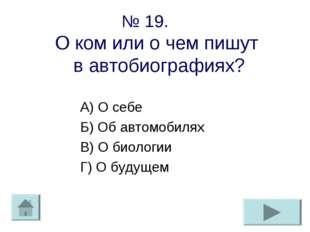 № 19. О ком или о чем пишут в автобиографиях? А) О себе Б) Об автомобилях В)