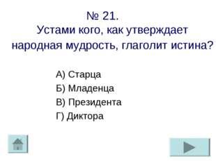 № 21. Устами кого, как утверждает народная мудрость, глаголит истина? А) Стар