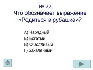 № 22. Что обозначает выражение «Родиться в рубашке»? А) Нарядный Б) Богатый В
