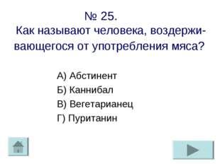 № 25. Как называют человека, воздержи-вающегося от употребления мяса? А) Абст