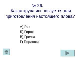№ 26. Какая крупа используется для приготовления настоящего плова? А) Рис Б)