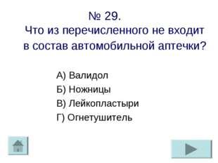 № 29. Что из перечисленного не входит в состав автомобильной аптечки? А) Вали