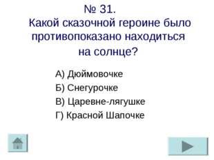 № 31. Какой сказочной героине было противопоказано находиться на солнце? А) Д