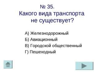 № 35. Какого вида транспорта не существует? А) Железнодорожный Б) Авиационный
