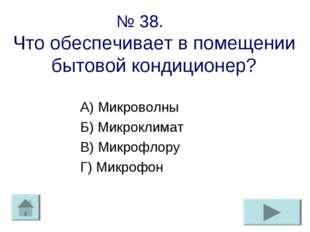 № 38. Что обеспечивает в помещении бытовой кондиционер? А) Микроволны Б) Микр