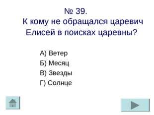 № 39. К кому не обращался царевич Елисей в поисках царевны? А) Ветер Б) Месяц