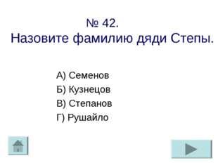№ 42. Назовите фамилию дяди Степы. А) Семенов Б) Кузнецов В) Степанов Г) Руша