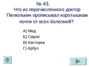 № 43. Что из перечисленного доктор Пилюлькин прописывал коротышкам почти от в