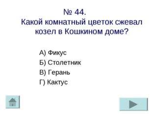 № 44. Какой комнатный цветок сжевал козел в Кошкином доме? А) Фикус Б) Столет