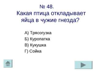 № 48. Какая птица откладывает яйца в чужие гнезда? А) Трясогузка Б) Куропатка