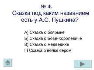 № 4. Сказка под каким названием есть у А.С. Пушкина? А) Сказка о боярыне Б) С