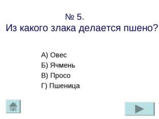 № 5. Из какого злака делается пшено? А) Овес Б) Ячмень В) Просо Г) Пшеница