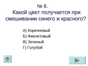 № 6. Какой цвет получается при смешивании синего и красного? А) Коричневый Б)