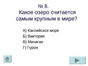 № 8. Какое озеро считается самым крупным в мире? А) Каспийское море Б) Виктор