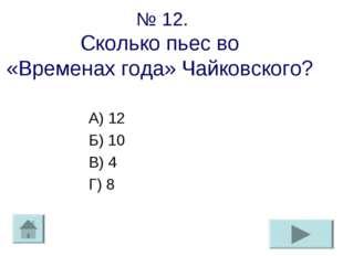 № 12. Сколько пьес во «Временах года» Чайковского? А) 12 Б) 10 В) 4 Г) 8