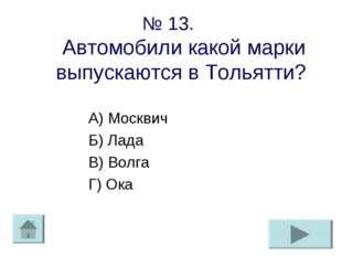 № 13. Автомобили какой марки выпускаются в Тольятти? А) Москвич Б) Лада В) Во