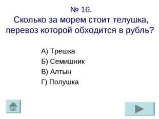 № 16. Сколько за морем стоит телушка, перевоз которой обходится в рубль? А) Т