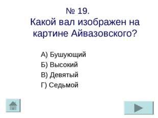 № 19. Какой вал изображен на картине Айвазовского? А) Бушующий Б) Высокий В)