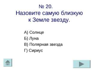 № 20. Назовите самую близкую к Земле звезду. А) Солнце Б) Луна В) Полярная зв