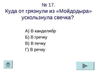 № 17. Куда от грязнули из «Мойдодыра» ускользнула свечка? А) В канделябр Б) В