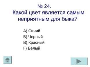 № 24. Какой цвет является самым неприятным для быка? А) Синий Б) Черный В) Кр