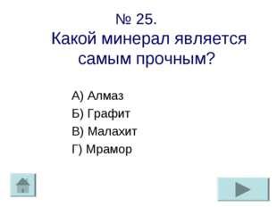 № 25. Какой минерал является самым прочным? А) Алмаз Б) Графит В) Малахит Г)